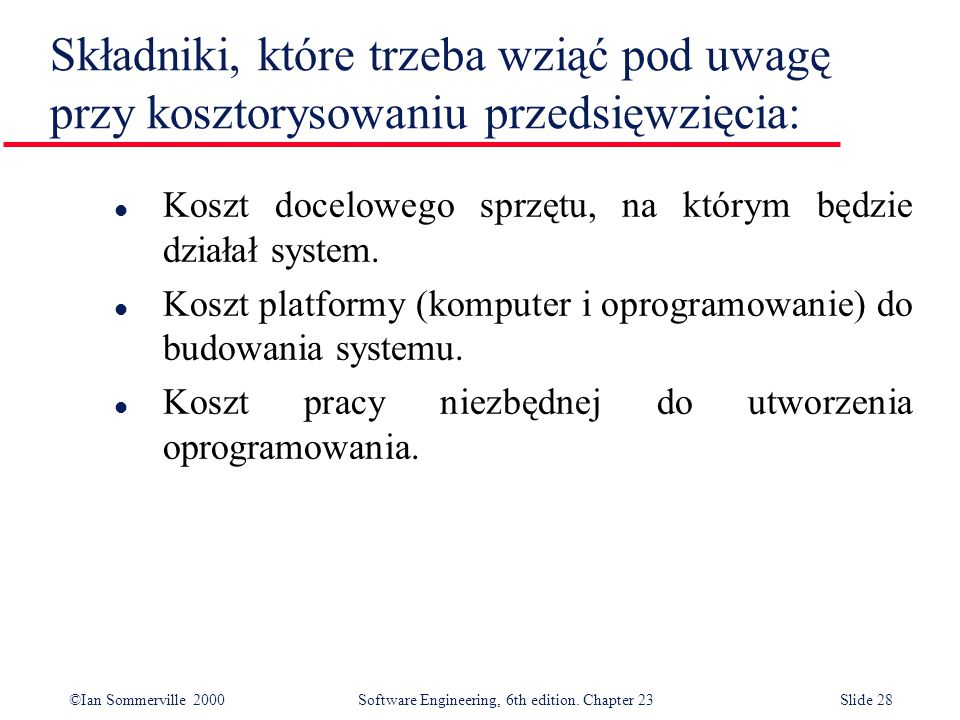 ©Ian Sommerville 2000Software Engineering, 6th edition. Chapter 23Slide 28 Składniki, które trzeba wziąć pod uwagę przy kosztorysowaniu przedsięwzięci