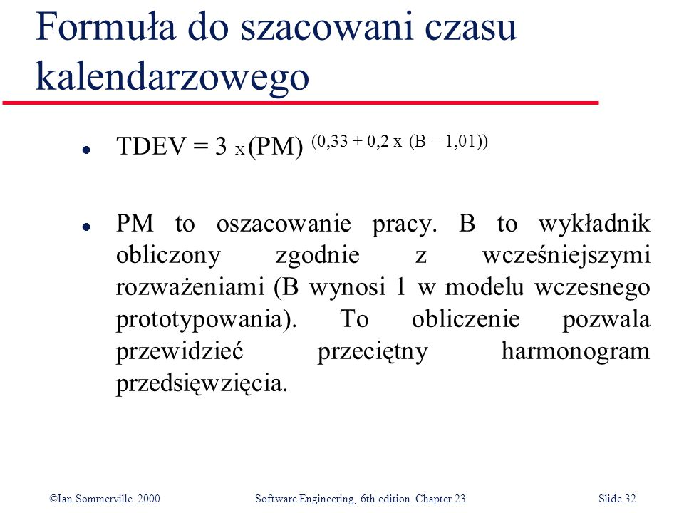 ©Ian Sommerville 2000Software Engineering, 6th edition. Chapter 23Slide 32 Formuła do szacowani czasu kalendarzowego l TDEV = 3 X (PM) (0,33 + 0,2 x (