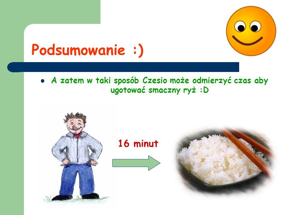 Podsumowanie :) A zatem w taki sposób Czesio może odmierzyć czas aby ugotować smaczny ryż :D 16 minut