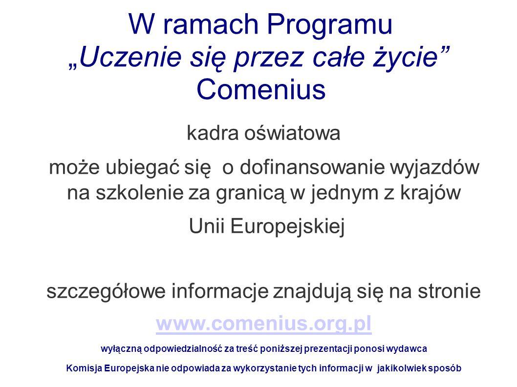 """W ramach Programu """"Uczenie się przez całe życie Comenius kadra oświatowa może ubiegać się o dofinansowanie wyjazdów na szkolenie za granicą w jednym z krajów Unii Europejskiej szczegółowe informacje znajdują się na stronie www.comenius.org.pl wyłączną odpowiedzialność za treść poniższej prezentacji ponosi wydawca Komisja Europejska nie odpowiada za wykorzystanie tych informacji w jakikolwiek sposób"""