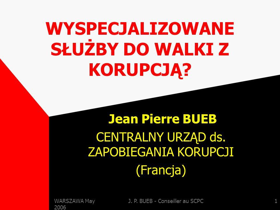 WARSZAWA May 2006 J. P. BUEB - Conseiller au SCPC1 WYSPECJALIZOWANE SŁUŻBY DO WALKI Z KORUPCJĄ.