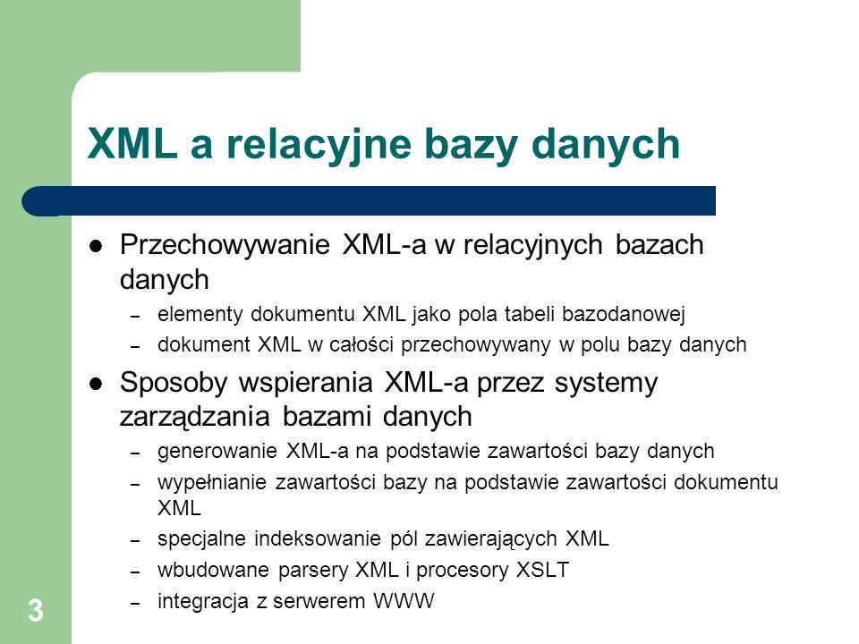 3 XML a relacyjne bazy danych Przechowywanie XML-a w relacyjnych bazach danych – elementy dokumentu XML jako pola tabeli bazodanowej – dokument XML w
