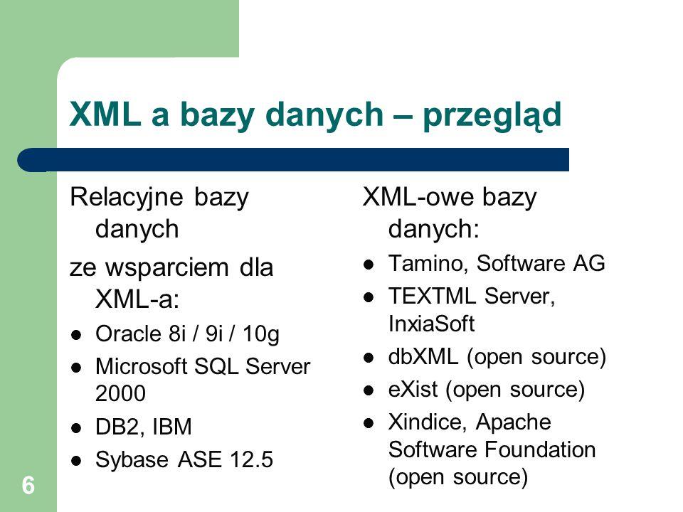 6 XML a bazy danych – przegląd Relacyjne bazy danych ze wsparciem dla XML-a: Oracle 8i / 9i / 10g Microsoft SQL Server 2000 DB2, IBM Sybase ASE 12.5 X