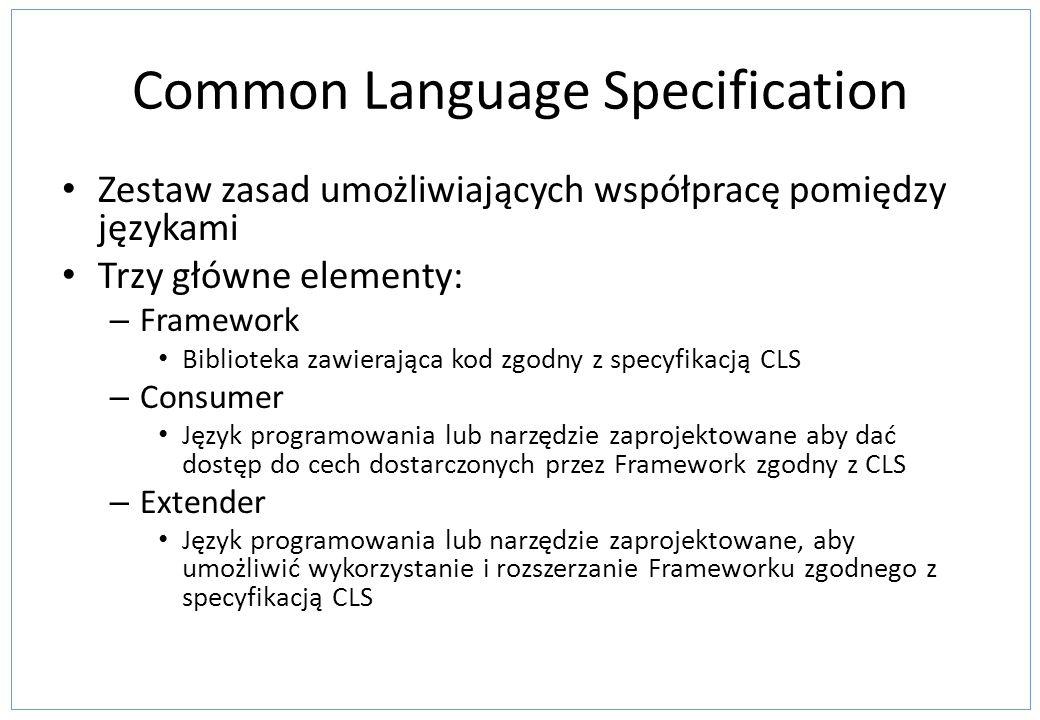 Common Language Specification Zestaw zasad umożliwiających współpracę pomiędzy językami Trzy główne elementy: – Framework Biblioteka zawierająca kod z