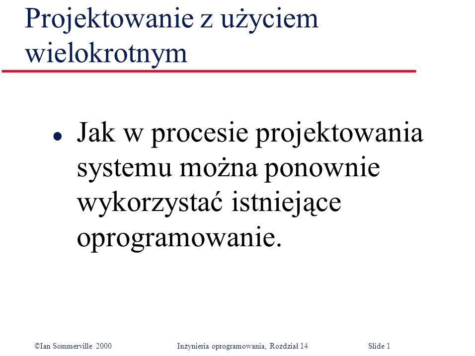©Ian Sommerville 2000 Inżynieria oprogramowania, Rozdział 14Slide 1 Projektowanie z użyciem wielokrotnym l Jak w procesie projektowania systemu można ponownie wykorzystać istniejące oprogramowanie.