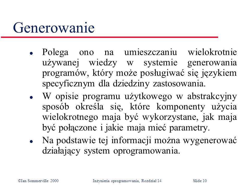 ©Ian Sommerville 2000 Inżynieria oprogramowania, Rozdział 14Slide 10 Generowanie l Polega ono na umieszczaniu wielokrotnie używanej wiedzy w systemie generowania programów, który może posługiwać się językiem specyficznym dla dziedziny zastosowania.
