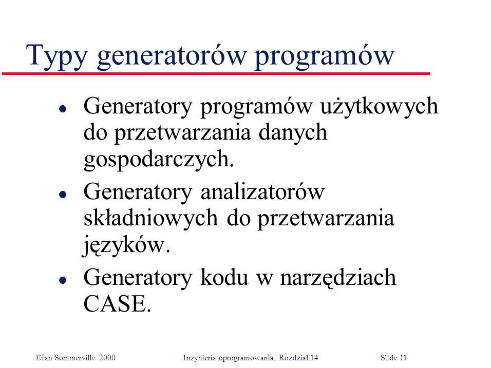©Ian Sommerville 2000 Inżynieria oprogramowania, Rozdział 14Slide 11 Typy generatorów programów l Generatory programów użytkowych do przetwarzania danych gospodarczych.