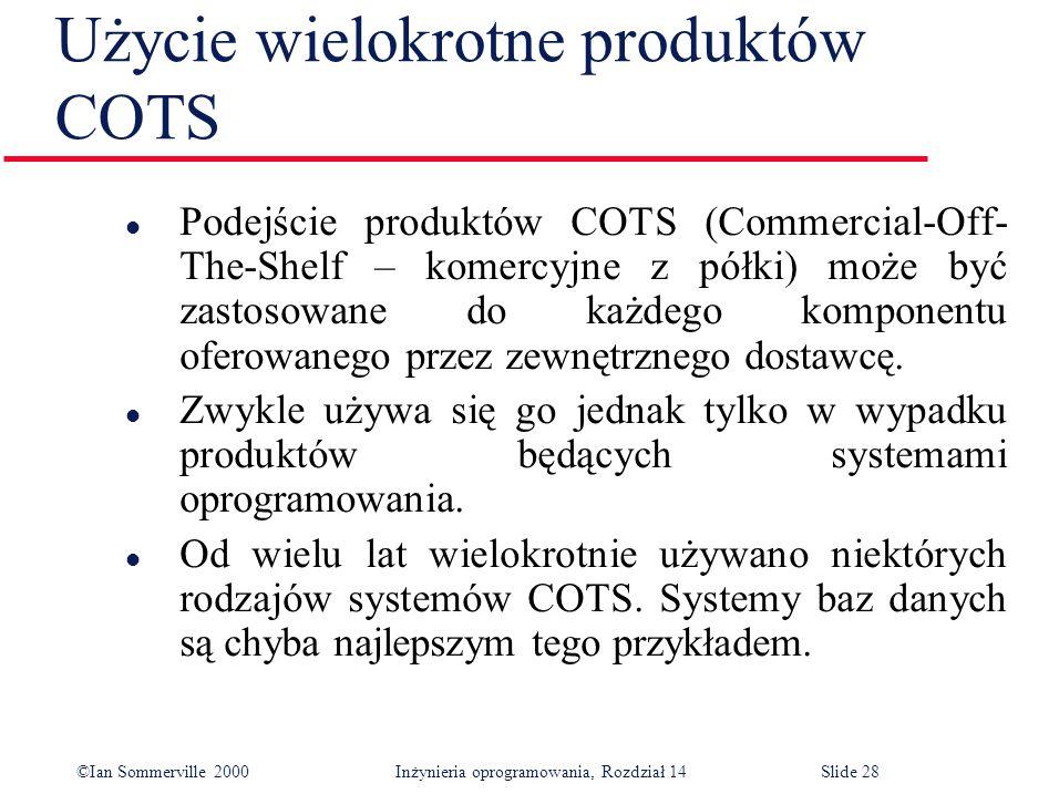 ©Ian Sommerville 2000 Inżynieria oprogramowania, Rozdział 14Slide 28 Użycie wielokrotne produktów COTS l Podejście produktów COTS (Commercial-Off- The-Shelf – komercyjne z półki) może być zastosowane do każdego komponentu oferowanego przez zewnętrznego dostawcę.