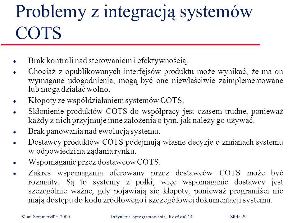 ©Ian Sommerville 2000 Inżynieria oprogramowania, Rozdział 14Slide 29 Problemy z integracją systemów COTS l Brak kontroli nad sterowaniem i efektywnością.