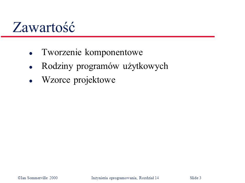 ©Ian Sommerville 2000 Inżynieria oprogramowania, Rozdział 14Slide 3 Zawartość l Tworzenie komponentowe l Rodziny programów użytkowych l Wzorce projektowe