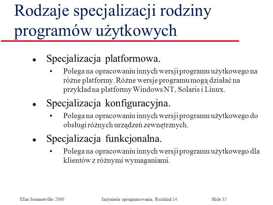 ©Ian Sommerville 2000 Inżynieria oprogramowania, Rozdział 14Slide 35 Rodzaje specjalizacji rodziny programów użytkowych l Specjalizacja platformowa.