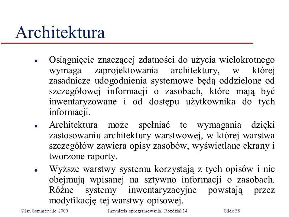 ©Ian Sommerville 2000 Inżynieria oprogramowania, Rozdział 14Slide 38 Architektura l Osiągnięcie znaczącej zdatności do użycia wielokrotnego wymaga zaprojektowania architektury, w której zasadnicze udogodnienia systemowe będą oddzielone od szczegółowej informacji o zasobach, które mają być inwentaryzowane i od dostępu użytkownika do tych informacji.