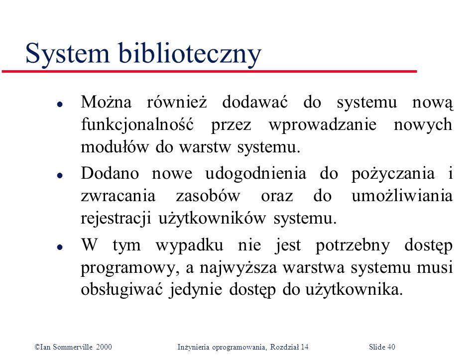 ©Ian Sommerville 2000 Inżynieria oprogramowania, Rozdział 14Slide 40 System biblioteczny l Można również dodawać do systemu nową funkcjonalność przez wprowadzanie nowych modułów do warstw systemu.