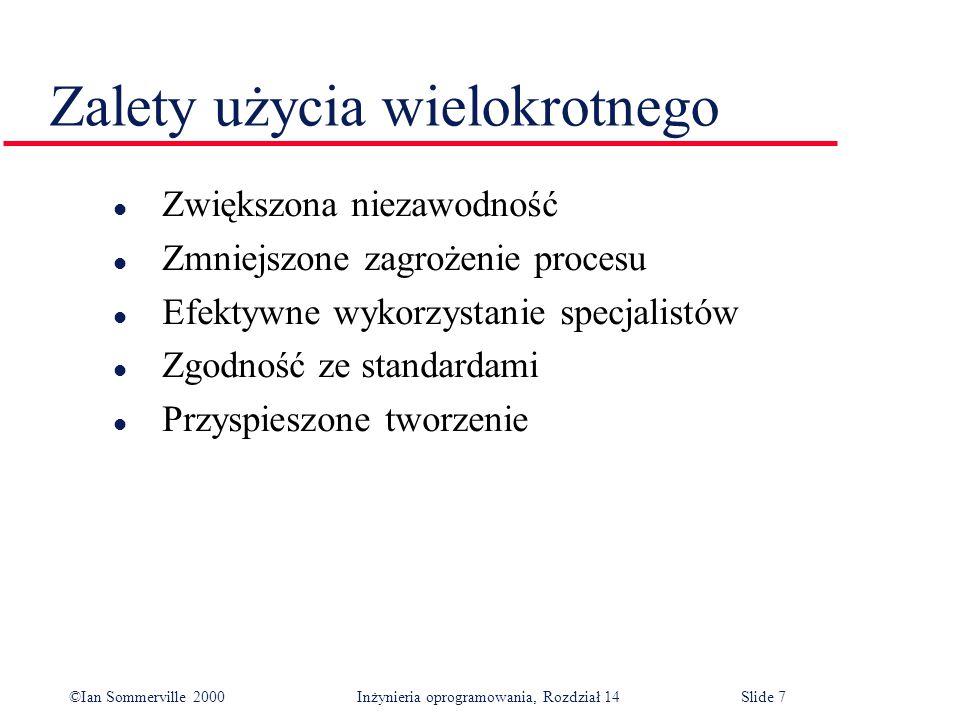 ©Ian Sommerville 2000 Inżynieria oprogramowania, Rozdział 14Slide 7 Zalety użycia wielokrotnego l Zwiększona niezawodność l Zmniejszone zagrożenie procesu l Efektywne wykorzystanie specjalistów l Zgodność ze standardami l Przyspieszone tworzenie