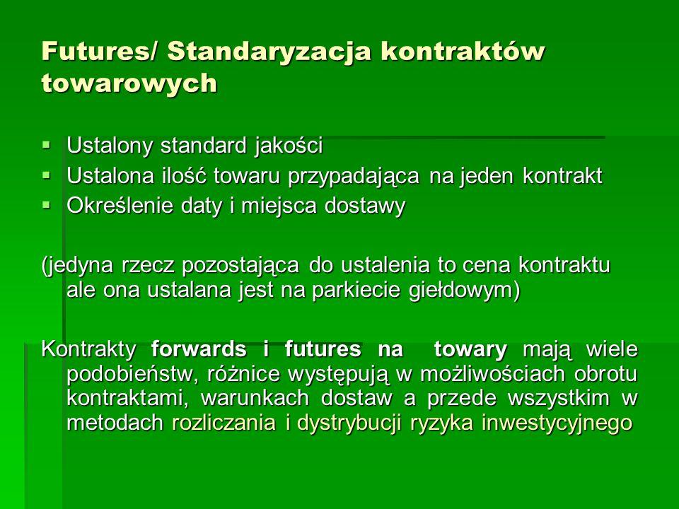 Futures/ Standaryzacja kontraktów towarowych  Ustalony standard jakości  Ustalona ilość towaru przypadająca na jeden kontrakt  Określenie daty i miejsca dostawy (jedyna rzecz pozostająca do ustalenia to cena kontraktu ale ona ustalana jest na parkiecie giełdowym) Kontrakty forwards i futures na towary mają wiele podobieństw, różnice występują w możliwościach obrotu kontraktami, warunkach dostaw a przede wszystkim w metodach rozliczania i dystrybucji ryzyka inwestycyjnego