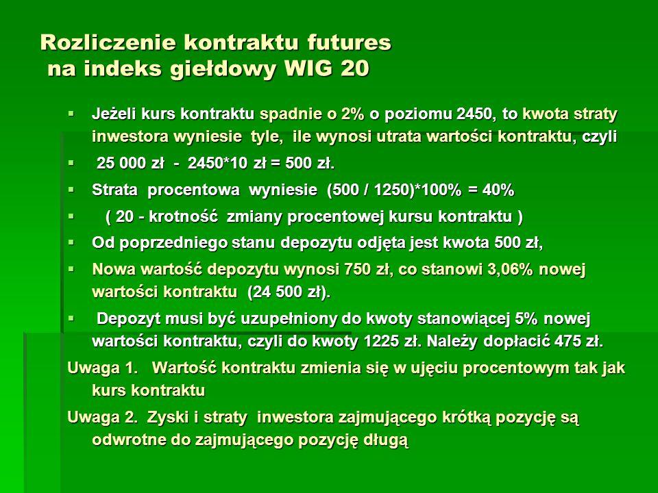 Rozliczenie kontraktu futures na indeks giełdowy WIG 20  Jeżeli kurs kontraktu spadnie o 2% o poziomu 2450, to kwota straty inwestora wyniesie tyle, ile wynosi utrata wartości kontraktu, czyli  25 000 zł - 2450*10 zł = 500 zł.