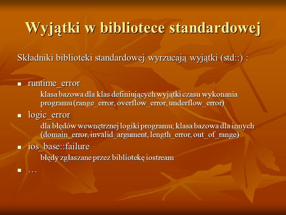 Wyjątki w bibliotece standardowej Składniki biblioteki standardowej wyrzucają wyjątki (std::) : runtime_error runtime_error klasa bazowa dla klas definiujących wyjątki czasu wykonania programu (range_error, overflow_error, underflow_error) logic_error logic_error dla błędów wewnętrznej logiki programu; klasa bazowa dla innych (domain_error, invalid_argument, length_error, out_of_range) ios_base::failure ios_base::failure błędy zgłaszane przez bibliotekę iostream …
