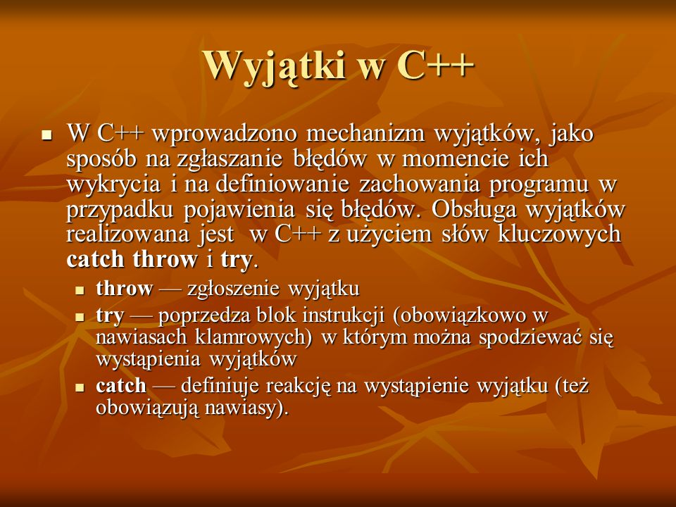 Wyjątki w C++ W C++ wprowadzono mechanizm wyjątków, jako sposób na zgłaszanie błędów w momencie ich wykrycia i na definiowanie zachowania programu w przypadku pojawienia się błędów.