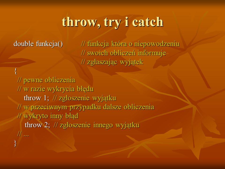 throw, try i catch double funkcja()// funkcja która o niepowodzeniu // swoich obliczeń informuje // swoich obliczeń informuje // zgłaszając wyjątek // zgłaszając wyjątek{ // pewne obliczenia // pewne obliczenia // w razie wykrycia błędu // w razie wykrycia błędu throw 1; // zgłoszenie wyjątku throw 1; // zgłoszenie wyjątku // w przeciwnym przypadku dalsze obliczenia // w przeciwnym przypadku dalsze obliczenia // wykryto inny błąd // wykryto inny błąd throw 2; // zgłoszenie innego wyjątku throw 2; // zgłoszenie innego wyjątku //...