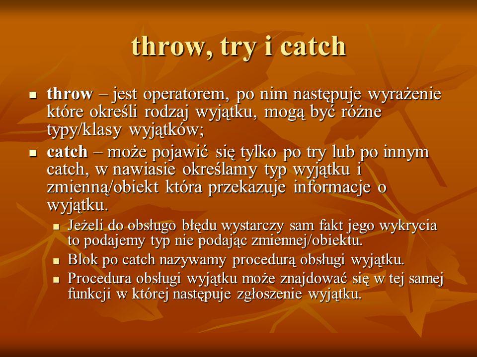 throw, try i catch throw – jest operatorem, po nim następuje wyrażenie które określi rodzaj wyjątku, mogą być różne typy/klasy wyjątków; throw – jest operatorem, po nim następuje wyrażenie które określi rodzaj wyjątku, mogą być różne typy/klasy wyjątków; catch – może pojawić się tylko po try lub po innym catch, w nawiasie określamy typ wyjątku i zmienną/obiekt która przekazuje informacje o wyjątku.