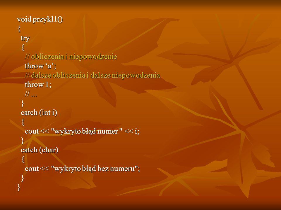 void przykl1() { try try { // obliczenia i niepowodzenie // obliczenia i niepowodzenie throw 'a'; throw 'a'; // dalsze obliczenia i dalsze niepowodzen