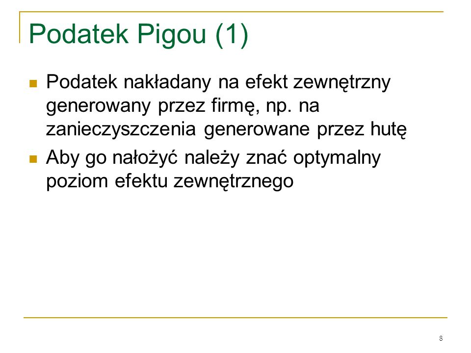 8 Podatek Pigou (1) Podatek nakładany na efekt zewnętrzny generowany przez firmę, np. na zanieczyszczenia generowane przez hutę Aby go nałożyć należy