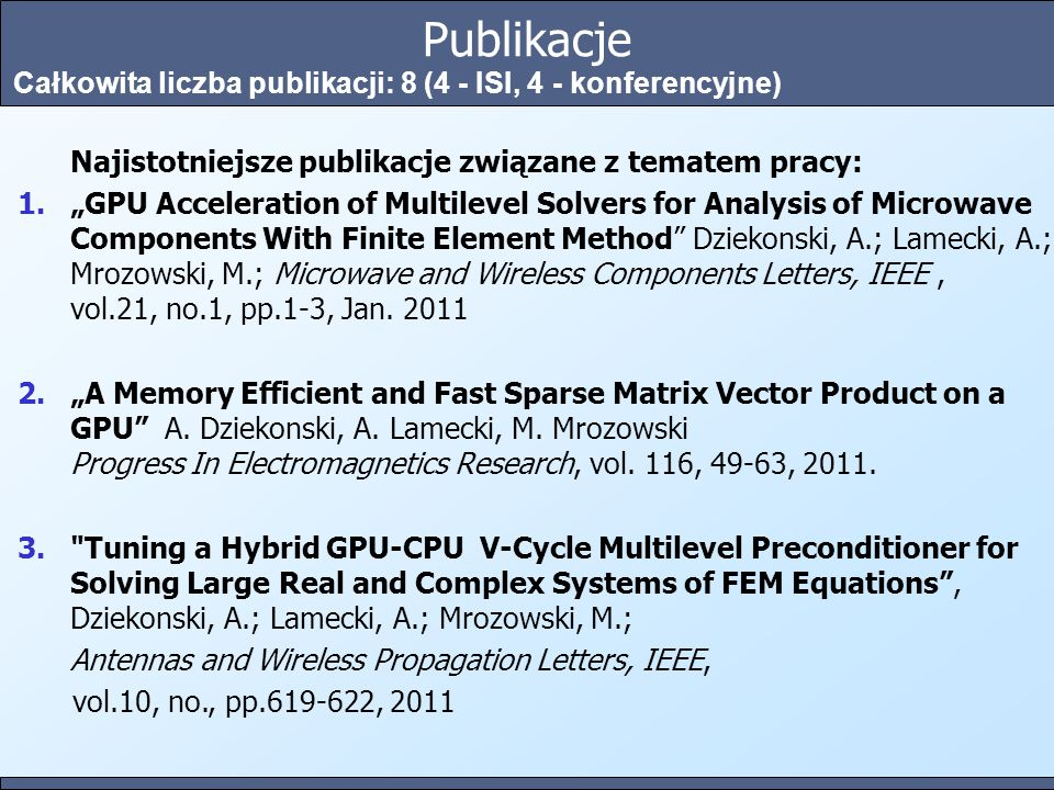 "Publikacje Całkowita liczba publikacji: 8 (4 - ISI, 4 - konferencyjne) Najistotniejsze publikacje związane z tematem pracy: 1.""GPU Acceleration of Multilevel Solvers for Analysis of Microwave Components With Finite Element Method Dziekonski, A.; Lamecki, A.; Mrozowski, M.; Microwave and Wireless Components Letters, IEEE, vol.21, no.1, pp.1-3, Jan."