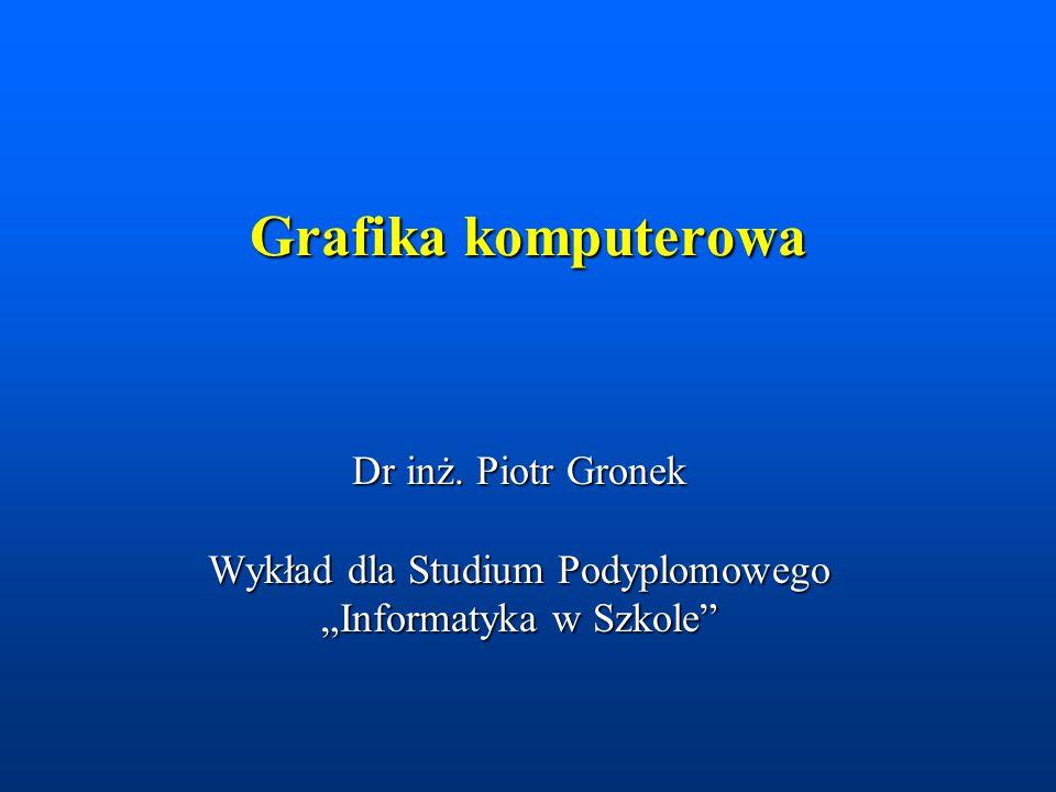 """Grafika komputerowa Dr inż. Piotr Gronek Wykład dla Studium Podyplomowego """"Informatyka w Szkole"""