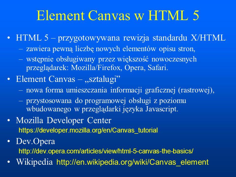 Element Canvas w HTML 5 HTML 5 – przygotowywana rewizja standardu X/HTML –zawiera pewną liczbę nowych elementów opisu stron, –wstępnie obsługiwany przez większość nowoczesnych przeglądarek: Mozilla/Firefox, Opera, Safari.
