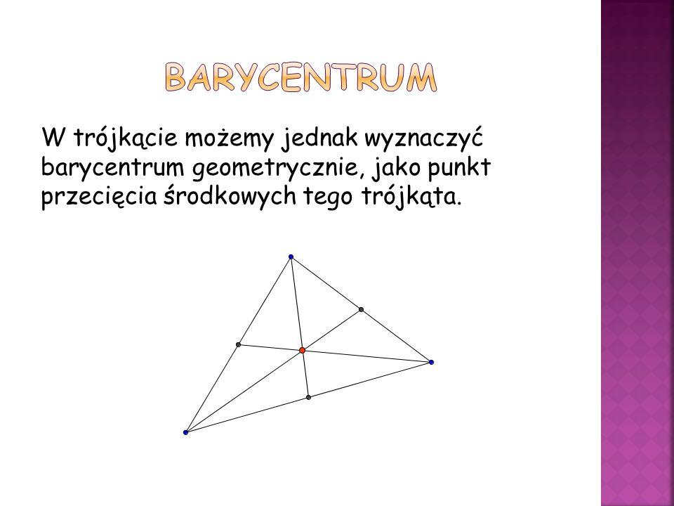 W trójkącie możemy jednak wyznaczyć barycentrum geometrycznie, jako punkt przecięcia środkowych tego trójkąta.