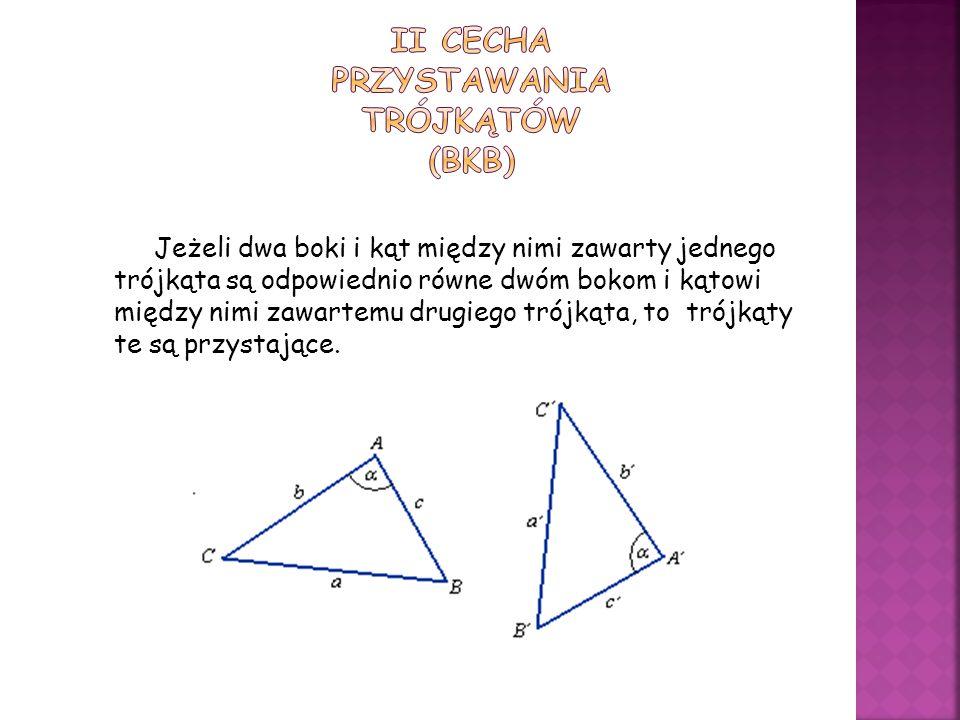 Jeżeli dwa boki i kąt między nimi zawarty jednego trójkąta są odpowiednio równe dwóm bokom i kątowi między nimi zawartemu drugiego trójkąta, to trójkąty te są przystające.