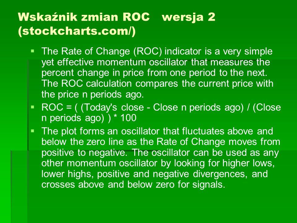 Wskaźnik zmian ROC wersja 2 (stockcharts.com/)   The Rate of Change (ROC) indicator is a very simple yet effective momentum oscillator that measures