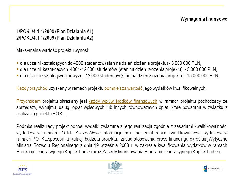 Wymagania finansowe 1/POKL/4.1.1/2009 (Plan Działania A1) 2/POKL/4.1.1/2009 (Plan Działania A2) Maksymalna wartość projektu wynosi:  dla uczelni kształcących do 4000 studentów (stan na dzień złożenia projektu) - 3 000 000 PLN,  dla uczelni kształcących 4001-12 000 studentów (stan na dzień złożenia projektu) - 5 000 000 PLN,  dla uczelni kształcących powyżej 12 000 studentów (stan na dzień złożenia projektu) - 15 000 000 PLN.