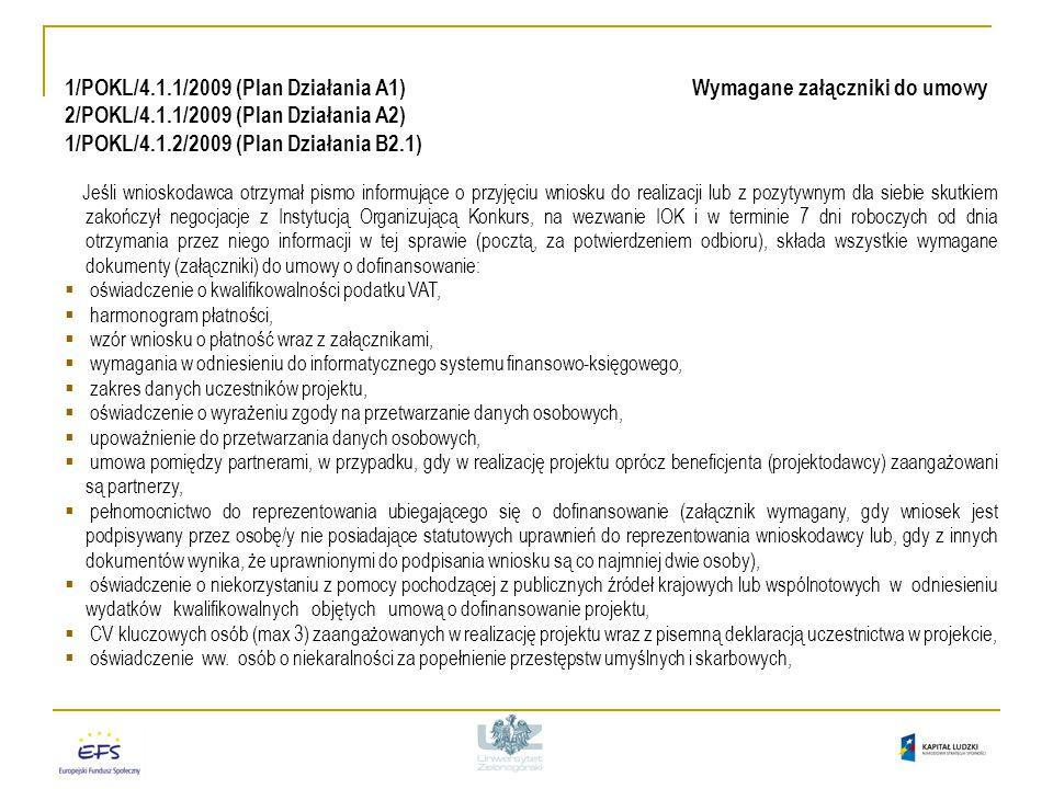 1/POKL/4.1.1/2009 (Plan Działania A1) Wymagane załączniki do umowy 2/POKL/4.1.1/2009 (Plan Działania A2) 1/POKL/4.1.2/2009 (Plan Działania B2.1) Jeśli wnioskodawca otrzymał pismo informujące o przyjęciu wniosku do realizacji lub z pozytywnym dla siebie skutkiem zakończył negocjacje z Instytucją Organizującą Konkurs, na wezwanie IOK i w terminie 7 dni roboczych od dnia otrzymania przez niego informacji w tej sprawie (pocztą, za potwierdzeniem odbioru), składa wszystkie wymagane dokumenty (załączniki) do umowy o dofinansowanie:  oświadczenie o kwalifikowalności podatku VAT,  harmonogram płatności,  wzór wniosku o płatność wraz z załącznikami,  wymagania w odniesieniu do informatycznego systemu finansowo-księgowego,  zakres danych uczestników projektu,  oświadczenie o wyrażeniu zgody na przetwarzanie danych osobowych,  upoważnienie do przetwarzania danych osobowych,  umowa pomiędzy partnerami, w przypadku, gdy w realizację projektu oprócz beneficjenta (projektodawcy) zaangażowani są partnerzy,  pełnomocnictwo do reprezentowania ubiegającego się o dofinansowanie (załącznik wymagany, gdy wniosek jest podpisywany przez osobę/y nie posiadające statutowych uprawnień do reprezentowania wnioskodawcy lub, gdy z innych dokumentów wynika, że uprawnionymi do podpisania wniosku są co najmniej dwie osoby),  oświadczenie o niekorzystaniu z pomocy pochodzącej z publicznych źródeł krajowych lub wspólnotowych w odniesieniu wydatków kwalifikowalnych objętych umową o dofinansowanie projektu,  CV kluczowych osób (max 3) zaangażowanych w realizację projektu wraz z pisemną deklaracją uczestnictwa w projekcie,  oświadczenie ww.
