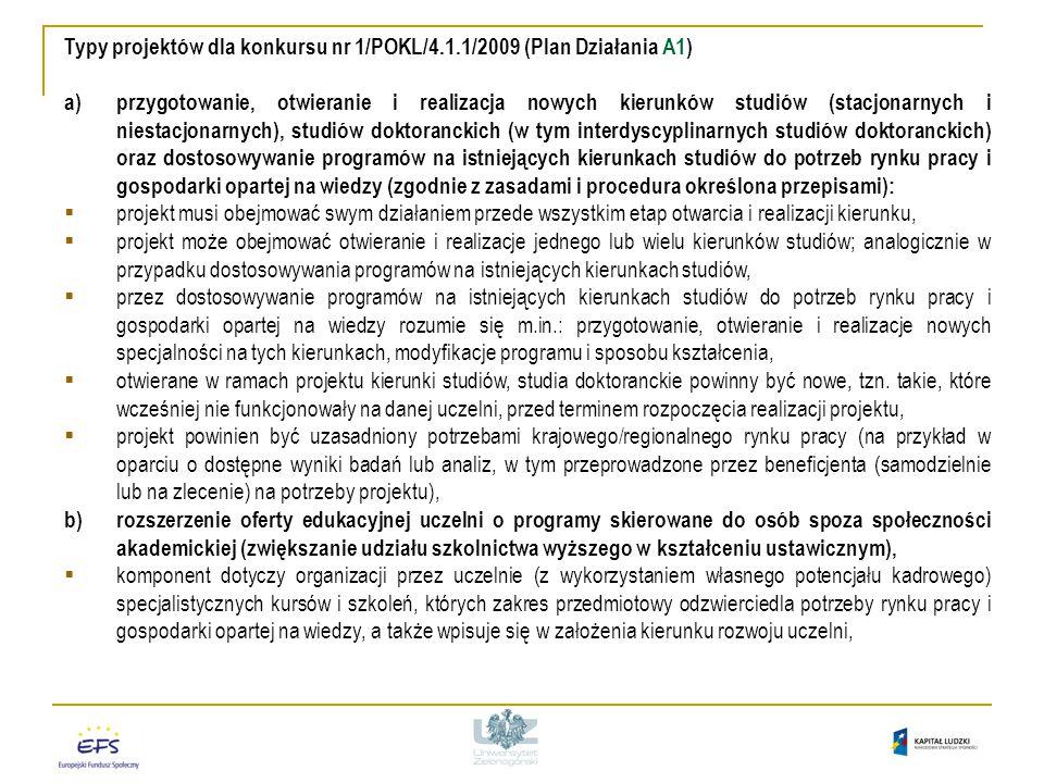 Typy projektów dla konkursu nr 1/POKL/4.1.1/2009 (Plan Działania A1) a)przygotowanie, otwieranie i realizacja nowych kierunków studiów (stacjonarnych i niestacjonarnych), studiów doktoranckich (w tym interdyscyplinarnych studiów doktoranckich) oraz dostosowywanie programów na istniejących kierunkach studiów do potrzeb rynku pracy i gospodarki opartej na wiedzy (zgodnie z zasadami i procedura określona przepisami):  projekt musi obejmować swym działaniem przede wszystkim etap otwarcia i realizacji kierunku,  projekt może obejmować otwieranie i realizacje jednego lub wielu kierunków studiów; analogicznie w przypadku dostosowywania programów na istniejących kierunkach studiów,  przez dostosowywanie programów na istniejących kierunkach studiów do potrzeb rynku pracy i gospodarki opartej na wiedzy rozumie się m.in.: przygotowanie, otwieranie i realizacje nowych specjalności na tych kierunkach, modyfikacje programu i sposobu kształcenia,  otwierane w ramach projektu kierunki studiów, studia doktoranckie powinny być nowe, tzn.