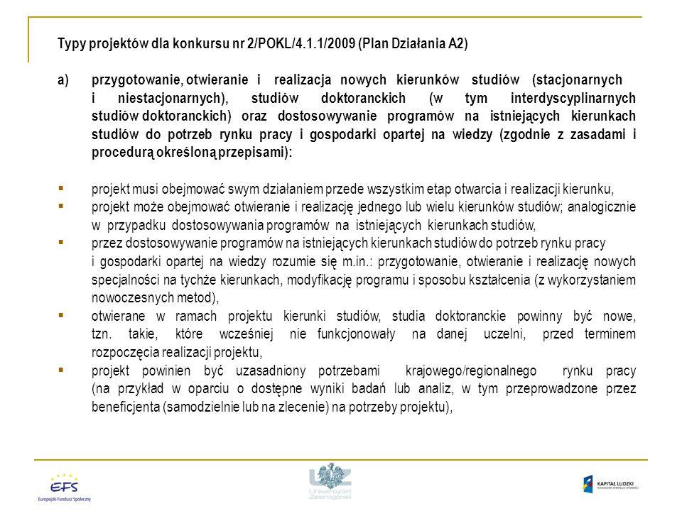 Typy projektów dla konkursu nr 2/POKL/4.1.1/2009 (Plan Działania A2) a)przygotowanie, otwieranie i realizacja nowych kierunków studiów (stacjonarnych i niestacjonarnych), studiów doktoranckich (w tym interdyscyplinarnych studiów doktoranckich) oraz dostosowywanie programów na istniejących kierunkach studiów do potrzeb rynku pracy i gospodarki opartej na wiedzy (zgodnie z zasadami i procedurą określoną przepisami):  projekt musi obejmować swym działaniem przede wszystkim etap otwarcia i realizacji kierunku,  projekt może obejmować otwieranie i realizację jednego lub wielu kierunków studiów; analogicznie w przypadku dostosowywania programów na istniejących kierunkach studiów,  przez dostosowywanie programów na istniejących kierunkach studiów do potrzeb rynku pracy i gospodarki opartej na wiedzy rozumie się m.in.: przygotowanie, otwieranie i realizację nowych specjalności na tychże kierunkach, modyfikację programu i sposobu kształcenia (z wykorzystaniem nowoczesnych metod),  otwierane w ramach projektu kierunki studiów, studia doktoranckie powinny być nowe, tzn.