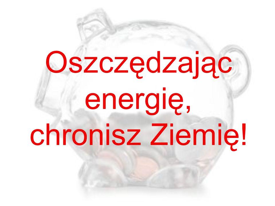 Oszczędzając energię, chronisz Ziemię!