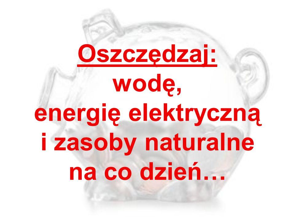 Oszczędzaj: wodę, energię elektryczną i zasoby naturalne na co dzień…