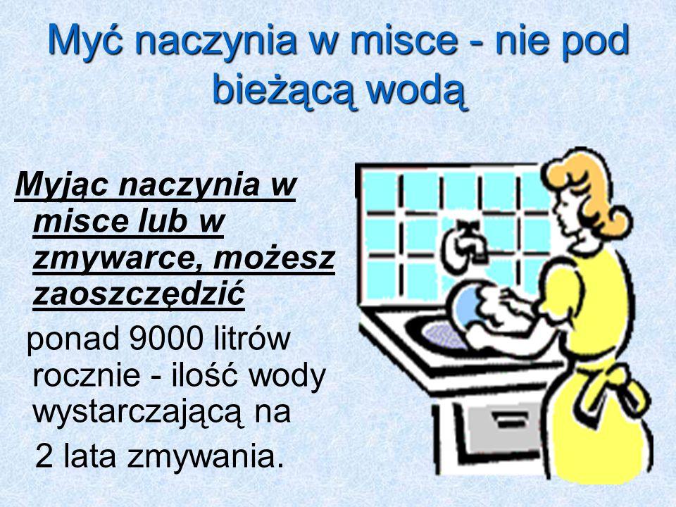 Myć naczynia w misce - nie pod bieżącą wodą Myjąc naczynia w misce lub w zmywarce, możesz zaoszczędzić ponad 9000 litrów rocznie - ilość wody wystarczającą na 2 lata zmywania.