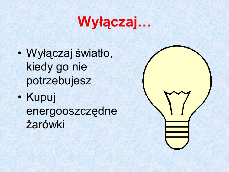 Wyłączaj… Wyłączaj światło, kiedy go nie potrzebujesz Kupuj energooszczędne żarówki
