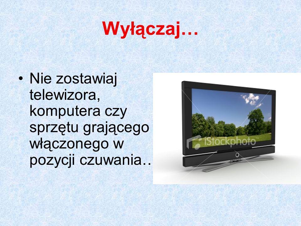 Wyłączaj… Nie zostawiaj telewizora, komputera czy sprzętu grającego włączonego w pozycji czuwania…