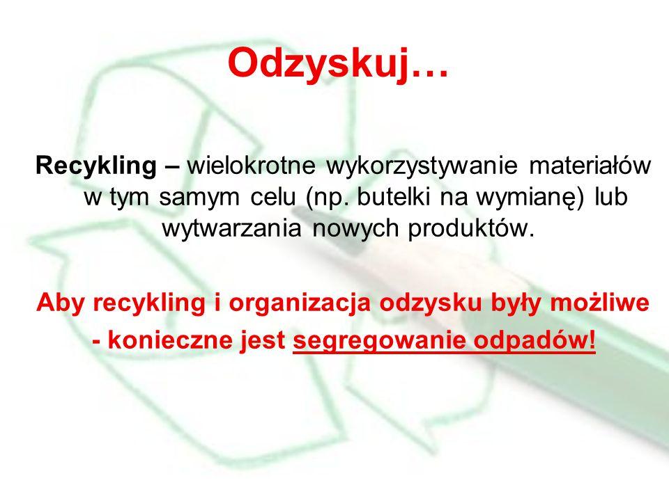Odzyskuj… Recykling – wielokrotne wykorzystywanie materiałów w tym samym celu (np.