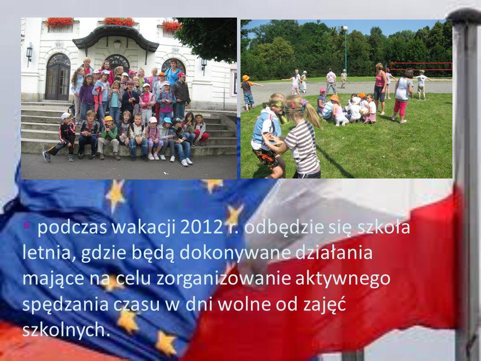  podczas wakacji 2012 r. odbędzie się szkoła letnia, gdzie będą dokonywane działania mające na celu zorganizowanie aktywnego spędzania czasu w dni wo