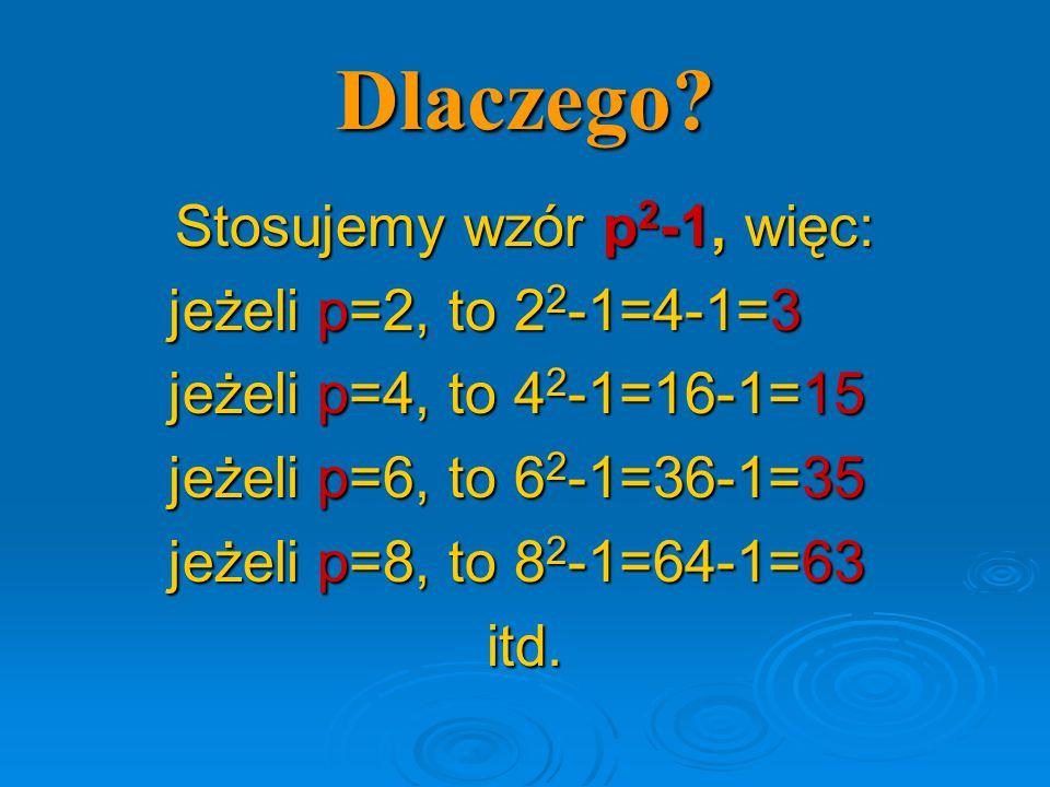 Dlaczego? Stosujemy wzór p 2 -1, więc: jeżeli p=2, to 2 2 -1=4-1=3 jeżeli p=4, to 4 2 -1=16-1=15 jeżeli p=6, to 6 2 -1=36-1=35 jeżeli p=8, to 8 2 -1=6