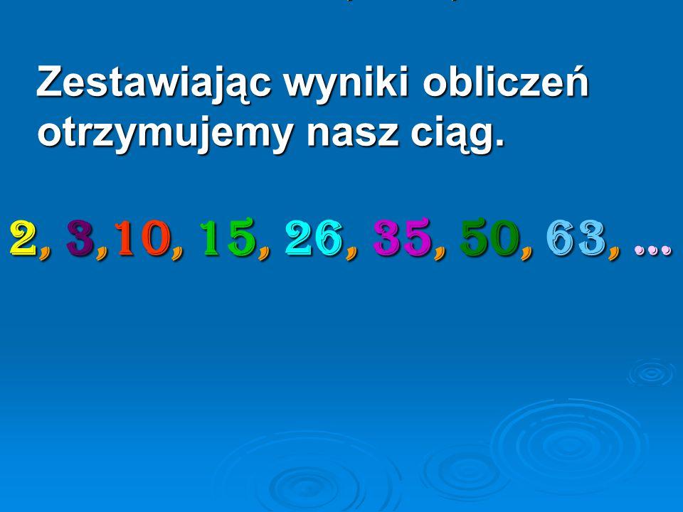 2, 3,10, 15, 26, 35, 50, 63, … Zestawiając wyniki obliczeń otrzymujemy nasz ciąg.
