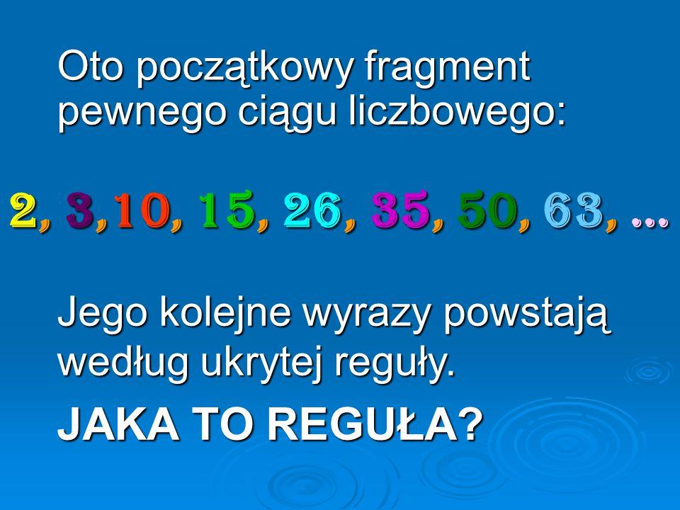 Oto początkowy fragment pewnego ciągu liczbowego: Jego kolejne wyrazy powstają według ukrytej reguły. JAKA TO REGUŁA? 2, 3,10, 15, 26, 35, 50, 63, …