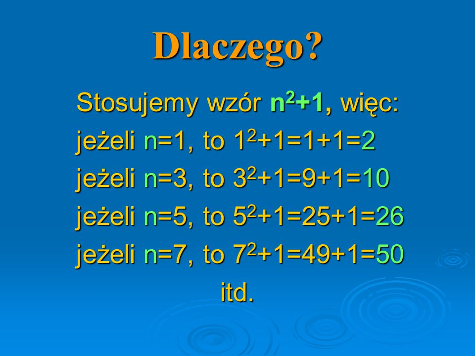 Dlaczego? Stosujemy wzór n 2 +1, więc: jeżeli n=1, to 1 2 +1=1+1=2 jeżeli n=3, to 3 2 +1=9+1=10 jeżeli n=5, to 5 2 +1=25+1=26 jeżeli n=7, to 7 2 +1=49