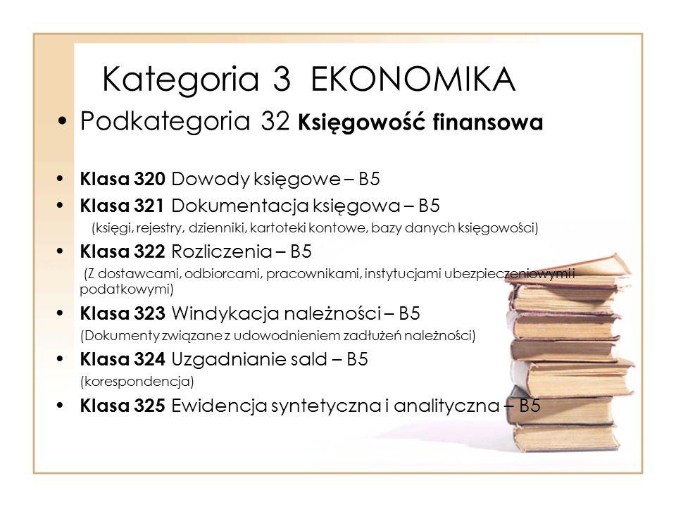 Kategoria 3 EKONOMIKA Podkategoria 32 Księgowość finansowa Klasa 320 Dowody księgowe – B5 Klasa 321 Dokumentacja księgowa – B5 (księgi, rejestry, dzie