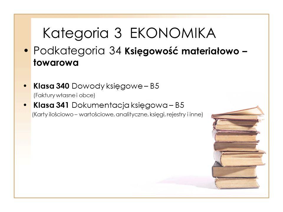 Kategoria 3 EKONOMIKA Podkategoria 34 Księgowość materiałowo – towarowa Klasa 340 Dowody księgowe – B5 (Faktury własne i obce) Klasa 341 Dokumentacja