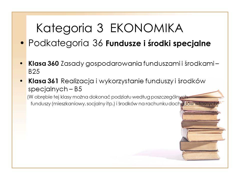 Kategoria 3 EKONOMIKA Podkategoria 36 Fundusze i środki specjalne Klasa 360 Zasady gospodarowania funduszami i środkami – B25 Klasa 361 Realizacja i w